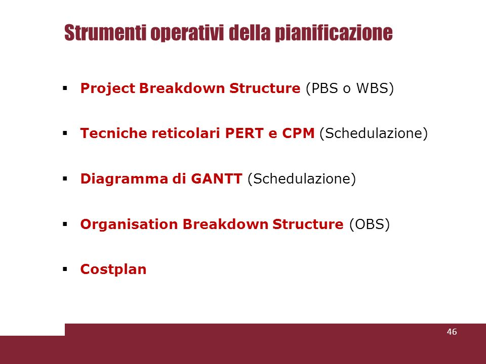 Strumenti operativi della pianificazione Project Breakdown Structure (PBS o WBS) Tecniche reticolari PERT e CPM (Schedulazione) Diagramma di GANTT (Schedulazione) Organisation Breakdown Structure (OBS) Costplan 46