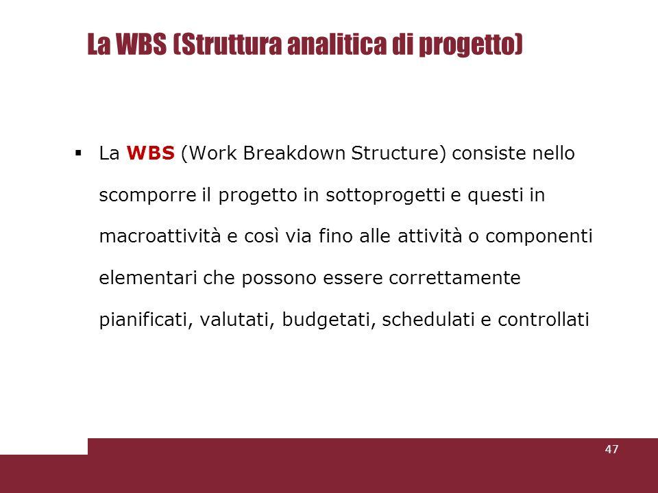La WBS (Struttura analitica di progetto) La WBS (Work Breakdown Structure) consiste nello scomporre il progetto in sottoprogetti e questi in macroattività e così via fino alle attività o componenti elementari che possono essere correttamente pianificati, valutati, budgetati, schedulati e controllati 47