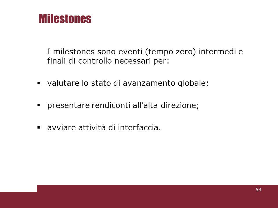Milestones 53 I milestones sono eventi (tempo zero) intermedi e finali di controllo necessari per: valutare lo stato di avanzamento globale; presentare rendiconti allalta direzione; avviare attività di interfaccia.