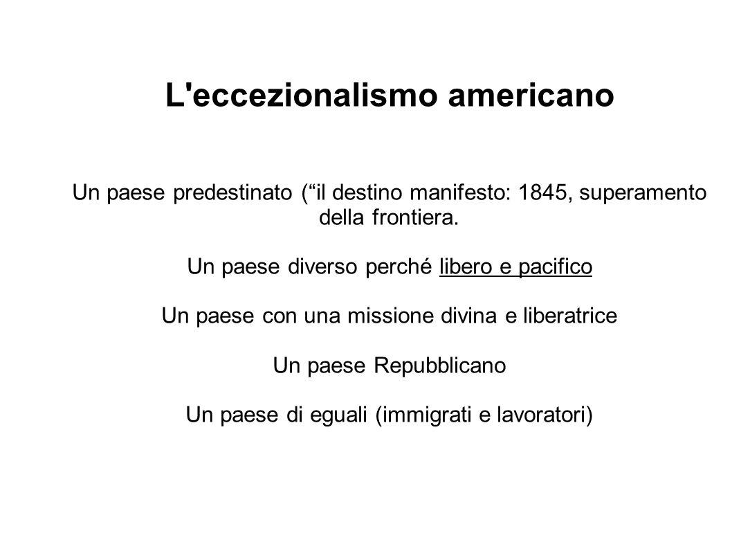 L'eccezionalismo americano Un paese predestinato (il destino manifesto: 1845, superamento della frontiera. Un paese diverso perché libero e pacifico U