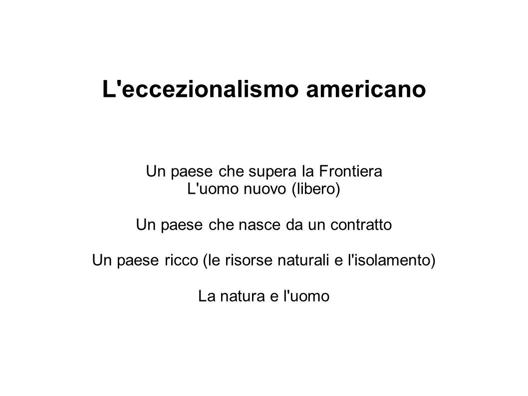 L eccezionalismo americano Un paese che supera la Frontiera L uomo nuovo (libero) Un paese che nasce da un contratto Un paese ricco (le risorse naturali e l isolamento) La natura e l uomo