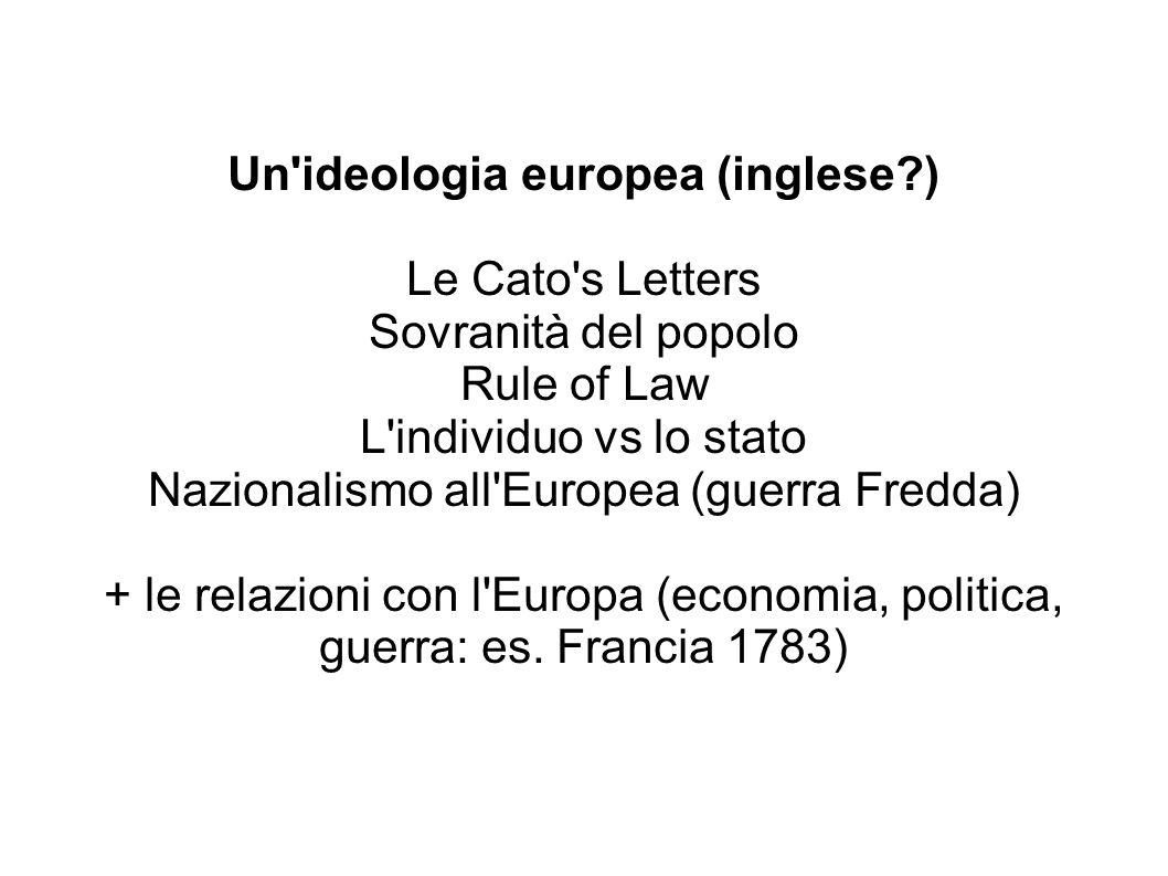 Un ideologia europea (inglese ) Le Cato s Letters Sovranità del popolo Rule of Law L individuo vs lo stato Nazionalismo all Europea (guerra Fredda) + le relazioni con l Europa (economia, politica, guerra: es.