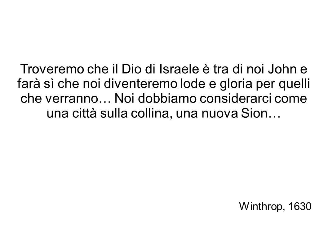Troveremo che il Dio di Israele è tra di noi John e farà sì che noi diventeremo lode e gloria per quelli che verranno… Noi dobbiamo considerarci come una città sulla collina, una nuova Sion… Winthrop, 1630