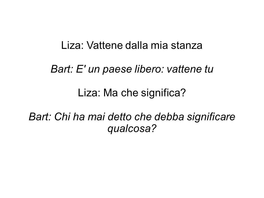 Liza: Vattene dalla mia stanza Bart: E' un paese libero: vattene tu Liza: Ma che significa? Bart: Chi ha mai detto che debba significare qualcosa?
