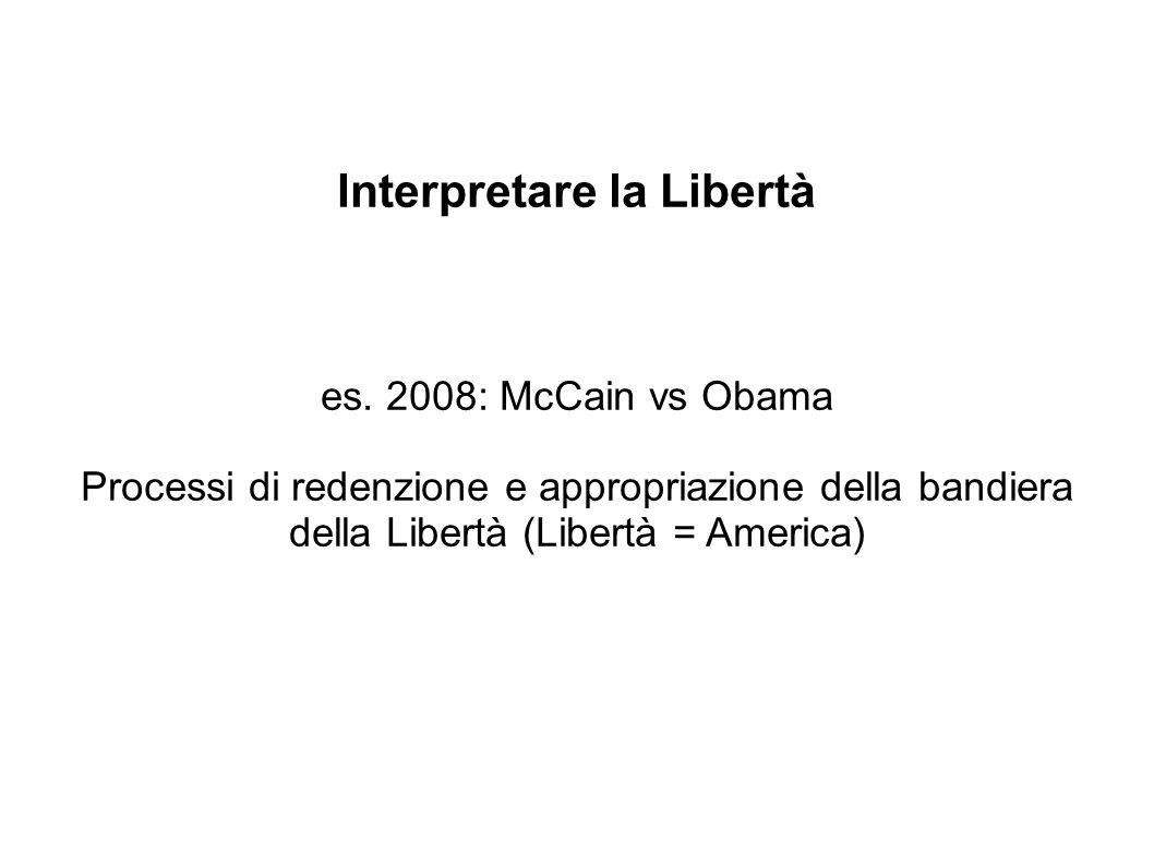 Interpretare la Libertà es. 2008: McCain vs Obama Processi di redenzione e appropriazione della bandiera della Libertà (Libertà = America)