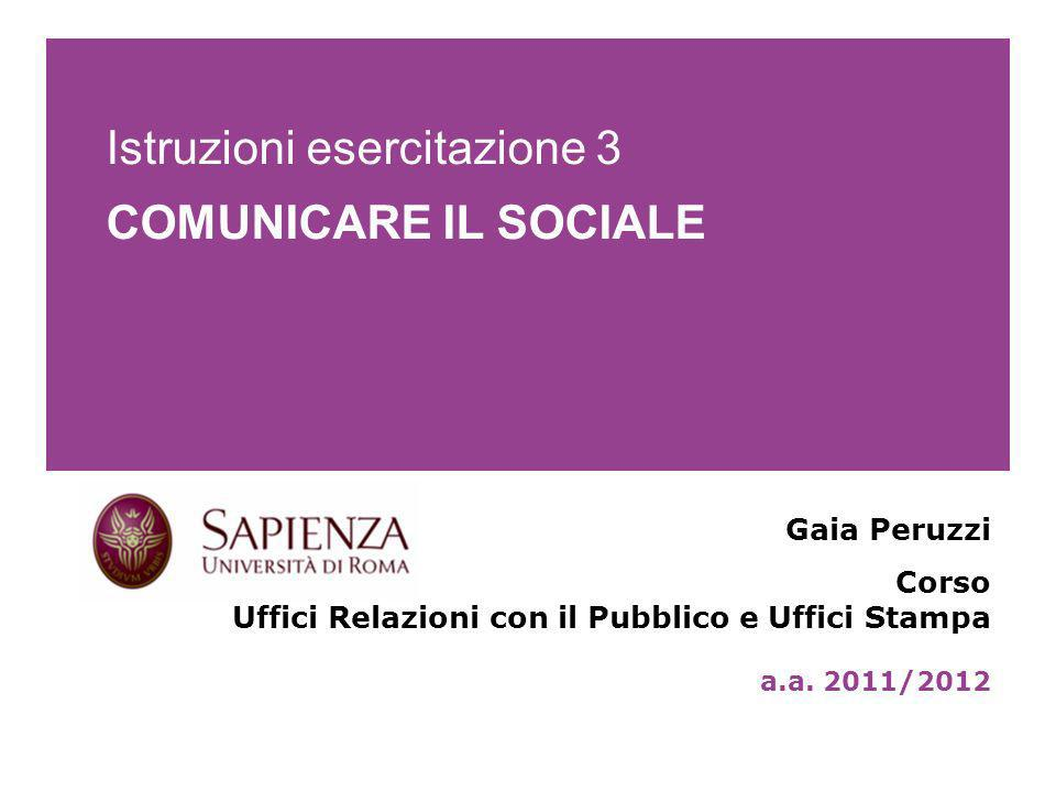Istruzioni esercitazione 3 COMUNICARE IL SOCIALE Gaia Peruzzi Corso Uffici Relazioni con il Pubblico e Uffici Stampa a.a.