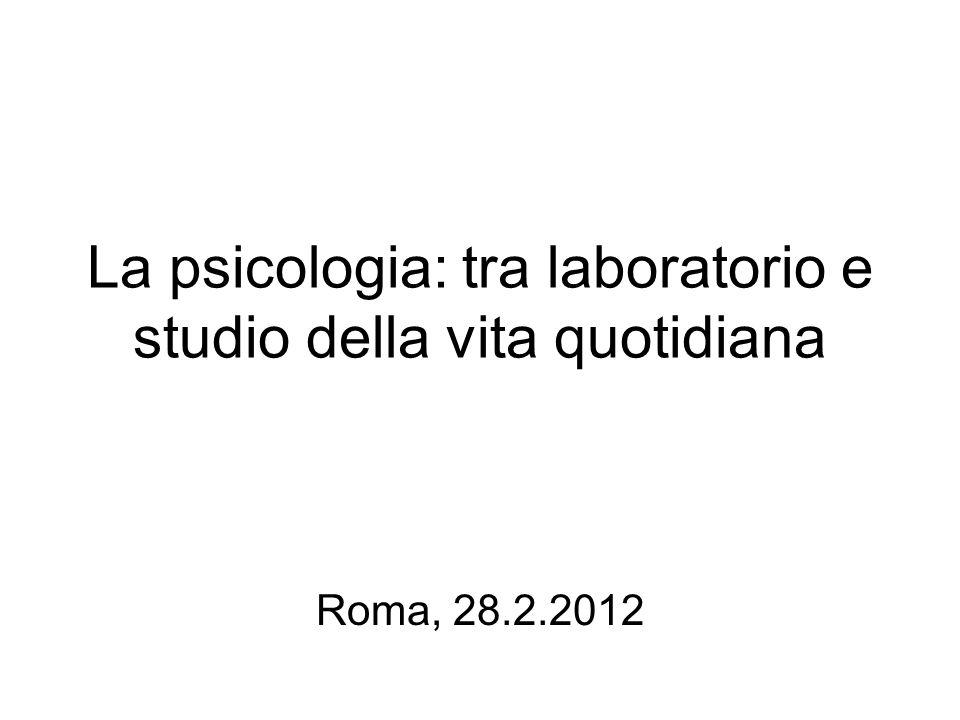 La psicologia: tra laboratorio e studio della vita quotidiana Roma, 28.2.2012
