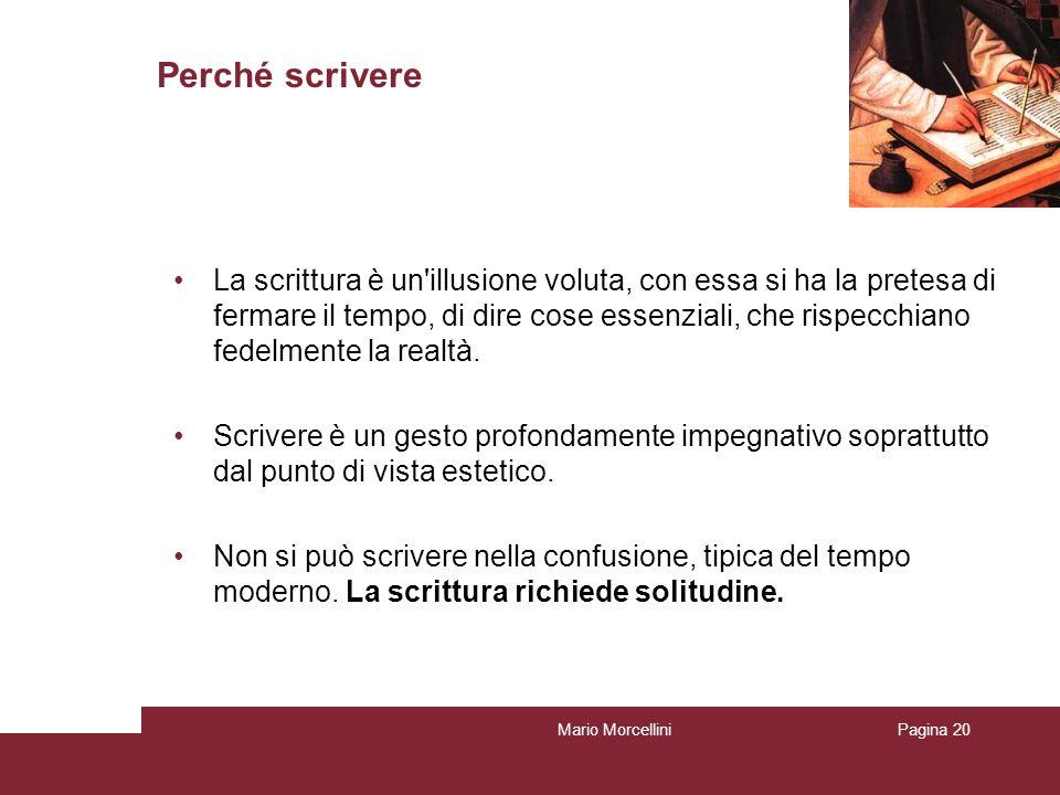 Mario MorcelliniPagina 20 Perché scrivere La scrittura è un'illusione voluta, con essa si ha la pretesa di fermare il tempo, di dire cose essenziali,