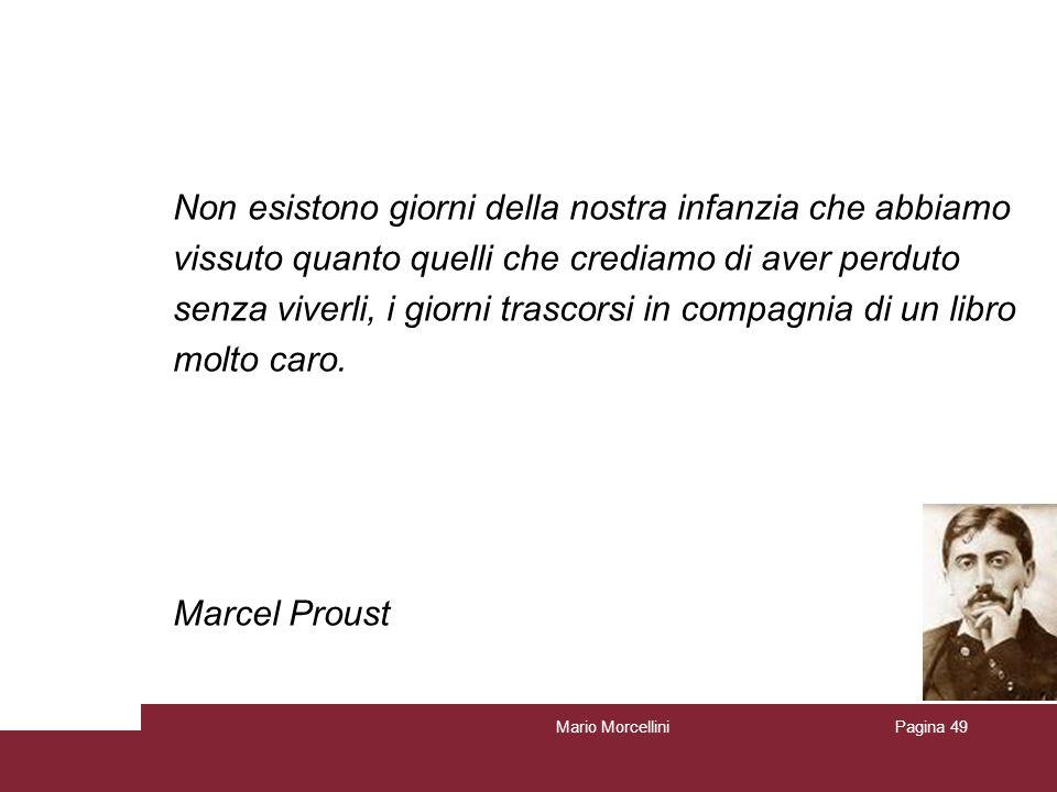 Mario MorcelliniPagina 49 Non esistono giorni della nostra infanzia che abbiamo vissuto quanto quelli che crediamo di aver perduto senza viverli, i gi
