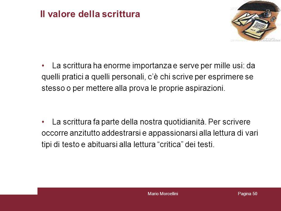 Mario MorcelliniPagina 50 Il valore della scrittura La scrittura ha enorme importanza e serve per mille usi: da quelli pratici a quelli personali, cè