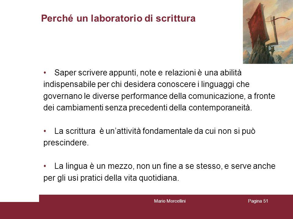 Mario MorcelliniPagina 51 Perché un laboratorio di scrittura Saper scrivere appunti, note e relazioni è una abilità indispensabile per chi desidera co