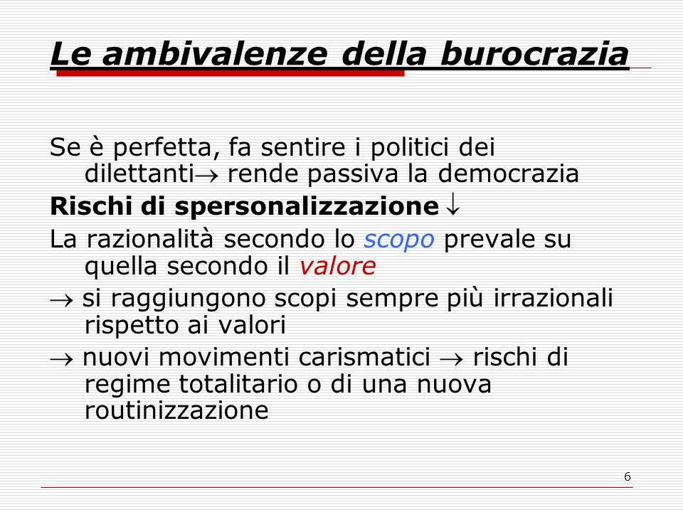 6 Le ambivalenze della burocrazia Se è perfetta, fa sentire i politici dei dilettanti rende passiva la democrazia Rischi di spersonalizzazione La razi