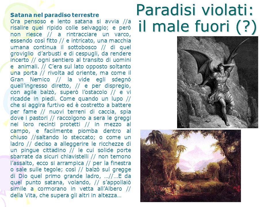 Paradisi violati: il male fuori (?) Satana nel paradiso terrestre Ora pensoso e lento satana si avvia //a risalire quel ripido colle selvaggio; e però