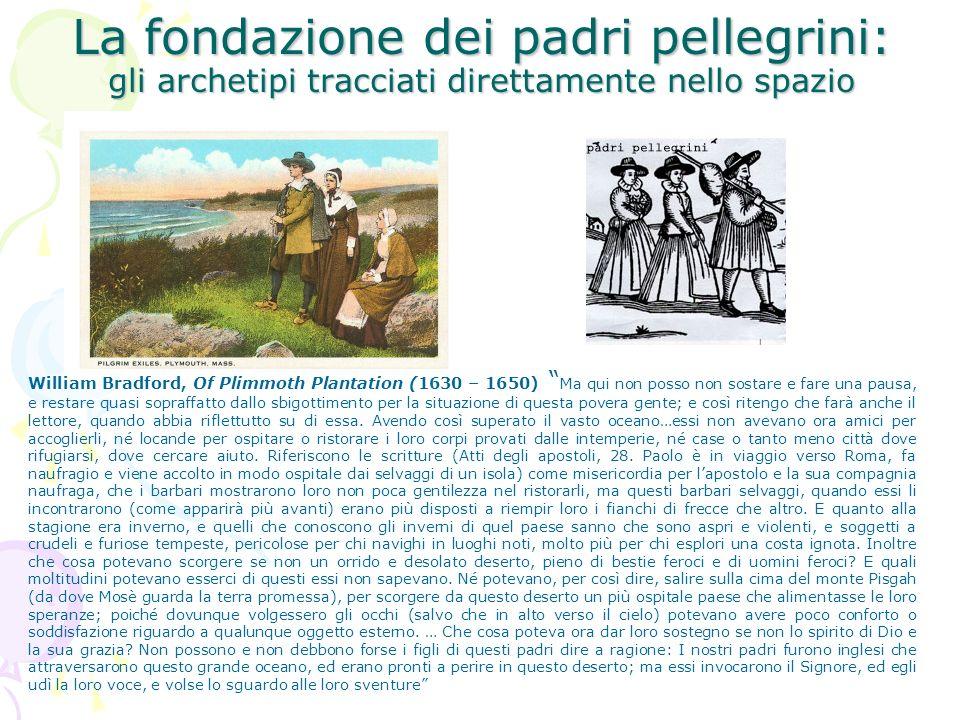 La fondazione dei padri pellegrini: gli archetipi tracciati direttamente nello spazio William Bradford, Of Plimmoth Plantation (1630 – 1650) Ma qui no