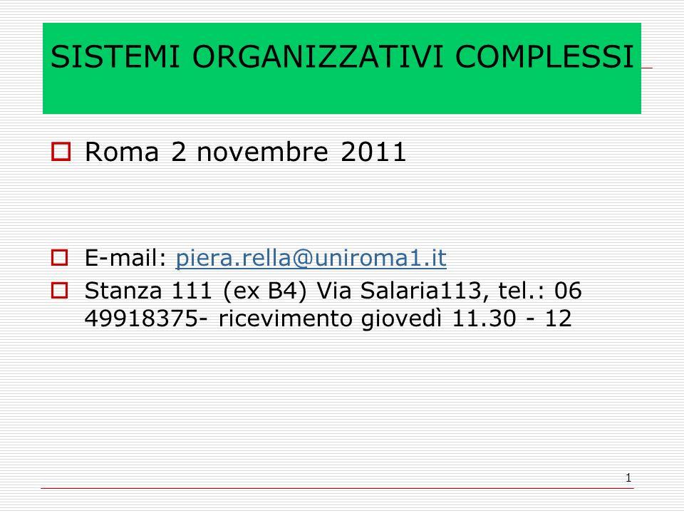 1 SISTEMI ORGANIZZATIVI COMPLESSI Roma 2 novembre 2011 E-mail: piera.rella@uniroma1.itpiera.rella@uniroma1.it Stanza 111 (ex B4) Via Salaria113, tel.: 06 49918375- ricevimento giovedì 11.30 - 12