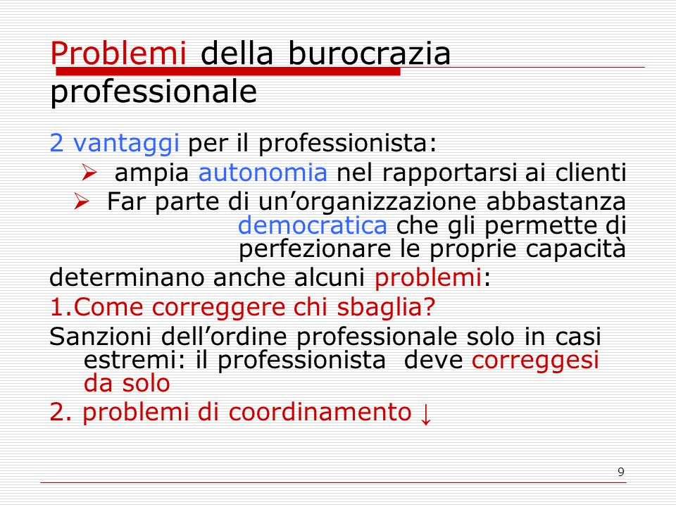9 Problemi della burocrazia professionale 2 vantaggi per il professionista: ampia autonomia nel rapportarsi ai clienti Far parte di unorganizzazione abbastanza democratica che gli permette di perfezionare le proprie capacità determinano anche alcuni problemi: 1.Come correggere chi sbaglia.