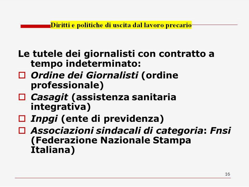 16 Le tutele dei giornalisti con contratto a tempo indeterminato: Ordine dei Giornalisti (ordine professionale) Casagit (assistenza sanitaria integrativa) Inpgi (ente di previdenza) Associazioni sindacali di categoria: Fnsi (Federazione Nazionale Stampa Italiana)