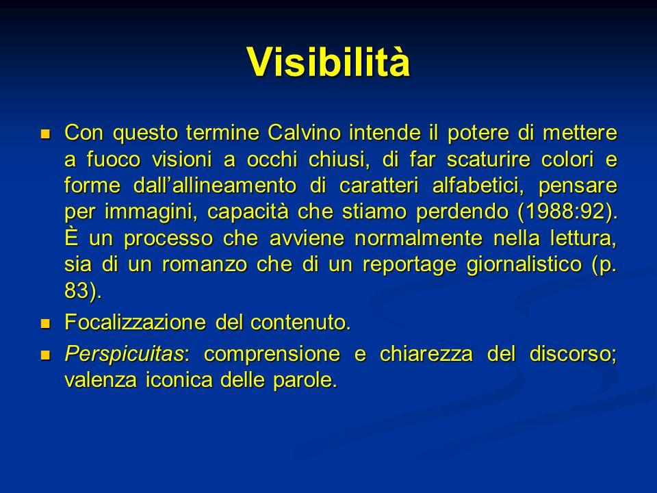 Visibilità Con questo termine Calvino intende il potere di mettere a fuoco visioni a occhi chiusi, di far scaturire colori e forme dallallineamento di caratteri alfabetici, pensare per immagini, capacità che stiamo perdendo (1988:92).
