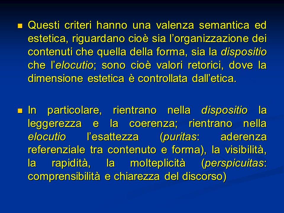 Questi criteri hanno una valenza semantica ed estetica, riguardano cioè sia lorganizzazione dei contenuti che quella della forma, sia la dispositio che lelocutio; sono cioè valori retorici, dove la dimensione estetica è controllata dalletica.