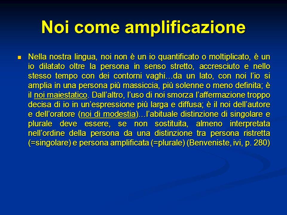 Noi come amplificazione Nella nostra lingua, noi non è un io quantificato o moltiplicato, è un io dilatato oltre la persona in senso stretto, accresci