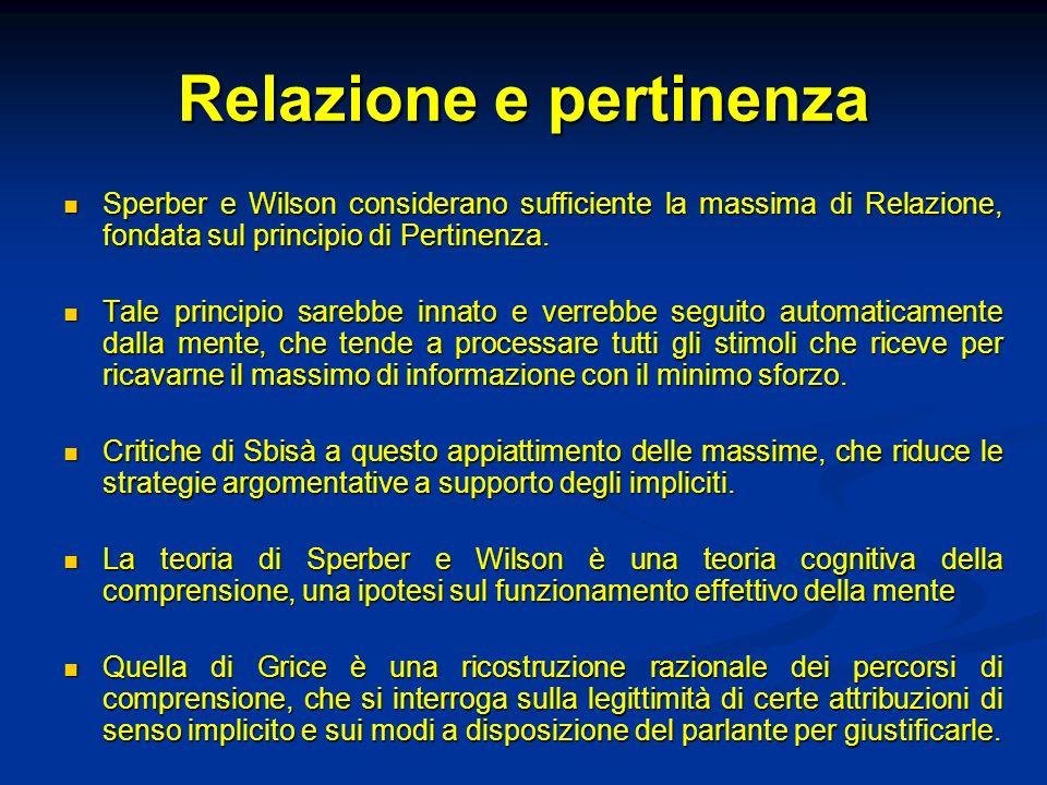 Relazione e pertinenza Sperber e Wilson considerano sufficiente la massima di Relazione, fondata sul principio di Pertinenza. Sperber e Wilson conside