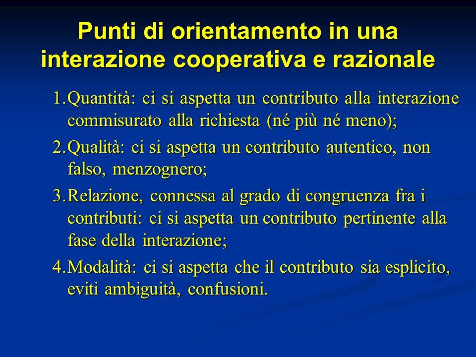 Punti di orientamento in una interazione cooperativa e razionale 1.Quantità: ci si aspetta un contributo alla interazione commisurato alla richiesta (