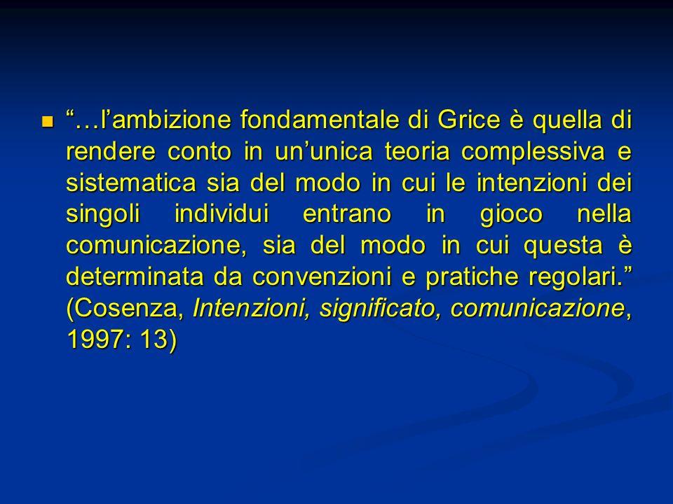 …lambizione fondamentale di Grice è quella di rendere conto in ununica teoria complessiva e sistematica sia del modo in cui le intenzioni dei singoli