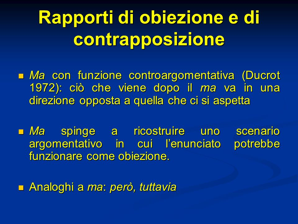 Rapporti di obiezione e di contrapposizione Ma con funzione controargomentativa (Ducrot 1972): ciò che viene dopo il ma va in una direzione opposta a