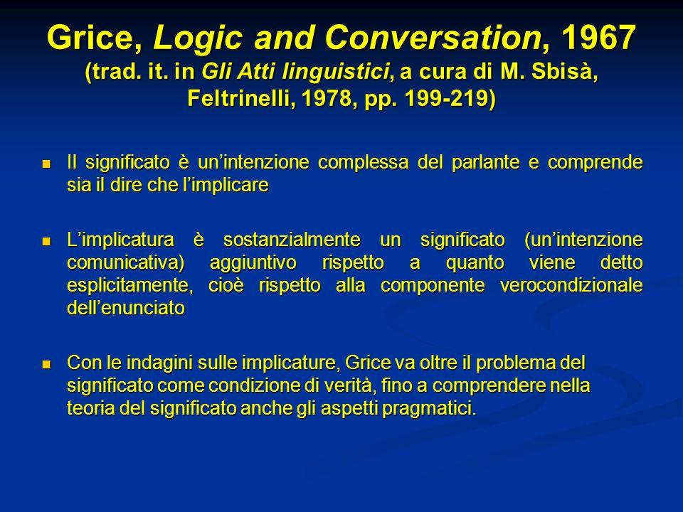 Grice, Logic and Conversation, 1967 (trad. it. in Gli Atti linguistici, a cura di M. Sbisà, Feltrinelli, 1978, pp. 199-219) Il significato è unintenzi