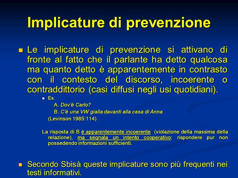 Implicature di prevenzione Le implicature di prevenzione si attivano di fronte al fatto che il parlante ha detto qualcosa ma quanto detto è apparentem