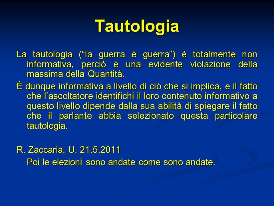 Tautologia La tautologia (la guerra è guerra) è totalmente non informativa, perciò è una evidente violazione della massima della Quantità. È dunque in