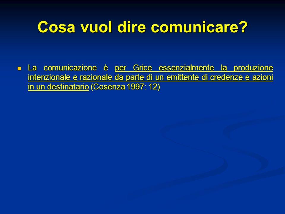 Cosa vuol dire comunicare? La comunicazione è per Grice essenzialmente la produzione intenzionale e razionale da parte di un emittente di credenze e a