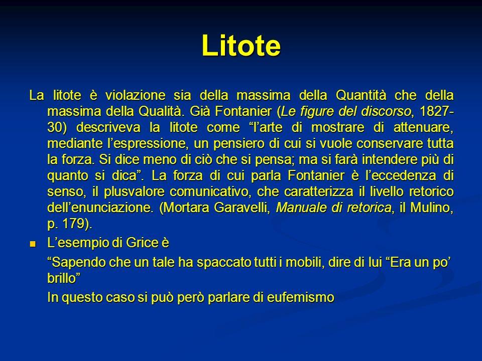 Litote La litote è violazione sia della massima della Quantità che della massima della Qualità. Già Fontanier (Le figure del discorso, 1827- 30) descr
