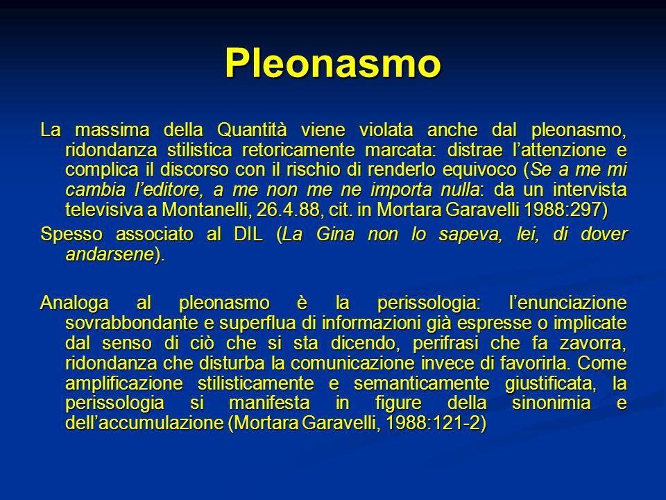Pleonasmo La massima della Quantità viene violata anche dal pleonasmo, ridondanza stilistica retoricamente marcata: distrae lattenzione e complica il