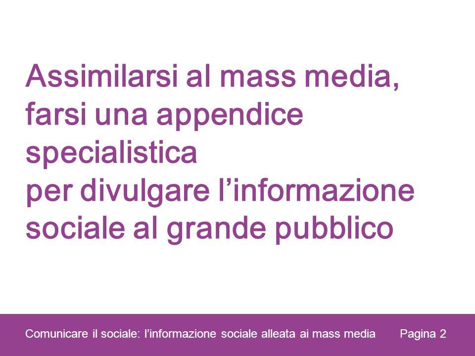 Assimilarsi al mass media, farsi una appendice specialistica per divulgare linformazione sociale al grande pubblico Pagina 2 Comunicare il sociale: linformazione sociale alleata ai mass media