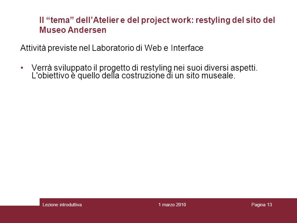 1 marzo 2010Lezione introduttivaPagina 13 Il tema dellAtelier e del project work: restyling del sito del Museo Andersen Attività previste nel Laboratorio di Web e Interface Verrà sviluppato il progetto di restyling nei suoi diversi aspetti.