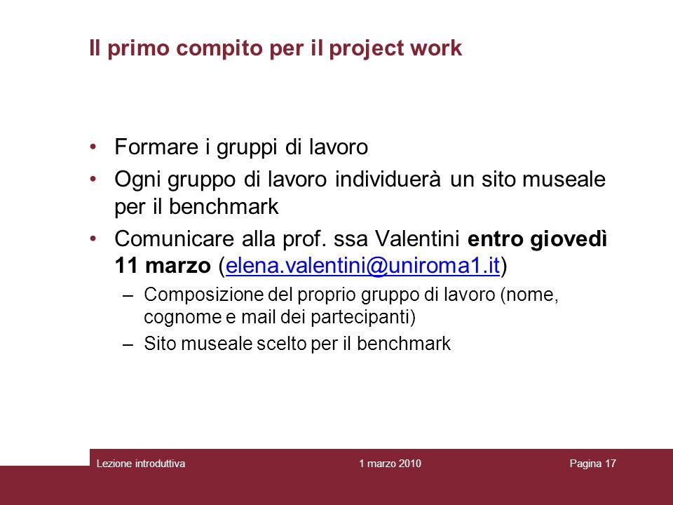 1 marzo 2010Lezione introduttivaPagina 17 Il primo compito per il project work Formare i gruppi di lavoro Ogni gruppo di lavoro individuerà un sito museale per il benchmark Comunicare alla prof.