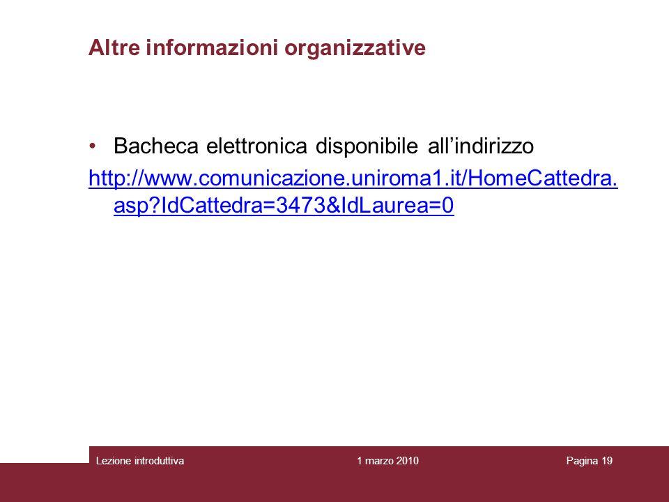 1 marzo 2010Lezione introduttivaPagina 19 Altre informazioni organizzative Bacheca elettronica disponibile allindirizzo http://www.comunicazione.uniroma1.it/HomeCattedra.