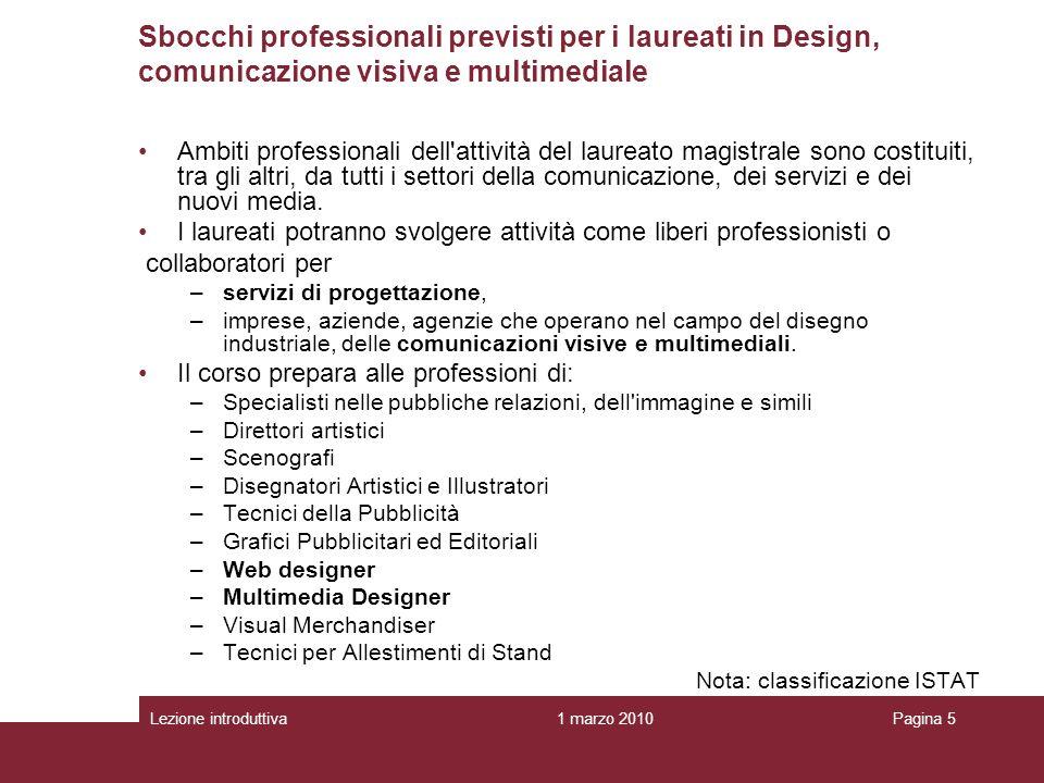 1 marzo 2010Lezione introduttivaPagina 5 Sbocchi professionali previsti per i laureati in Design, comunicazione visiva e multimediale Ambiti professionali dell attività del laureato magistrale sono costituiti, tra gli altri, da tutti i settori della comunicazione, dei servizi e dei nuovi media.