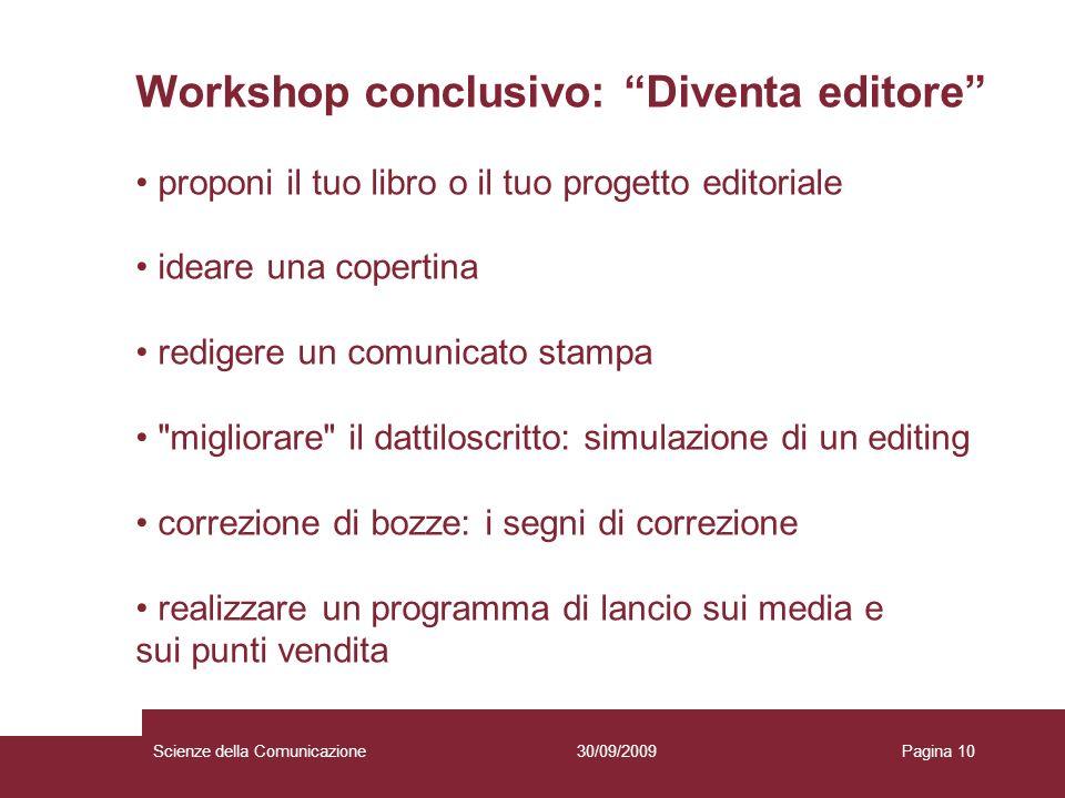 30/09/2009Scienze della ComunicazionePagina 10 Workshop conclusivo: Diventa editore proponi il tuo libro o il tuo progetto editoriale ideare una coper