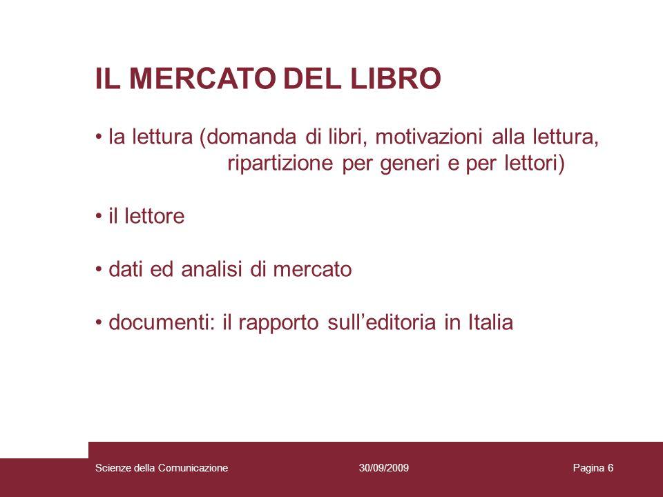 30/09/2009Scienze della ComunicazionePagina 6 IL MERCATO DEL LIBRO la lettura (domanda di libri, motivazioni alla lettura, ripartizione per generi e p