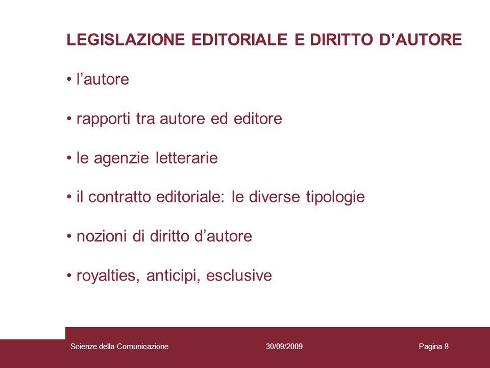 30/09/2009Scienze della ComunicazionePagina 8 LEGISLAZIONE EDITORIALE E DIRITTO DAUTORE lautore rapporti tra autore ed editore le agenzie letterarie i