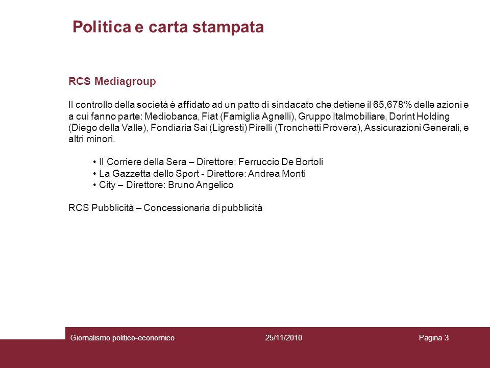 Politica e carta stampata Giornalismo politico-economicoPagina 325/11/2010 RCS Mediagroup Il controllo della società è affidato ad un patto di sindacato che detiene il 65,678% delle azioni e a cui fanno parte: Mediobanca, Fiat (Famiglia Agnelli), Gruppo Italmobiliare, Dorint Holding (Diego della Valle), Fondiaria Sai (Ligresti) Pirelli (Tronchetti Provera), Assicurazioni Generali, e altri minori.