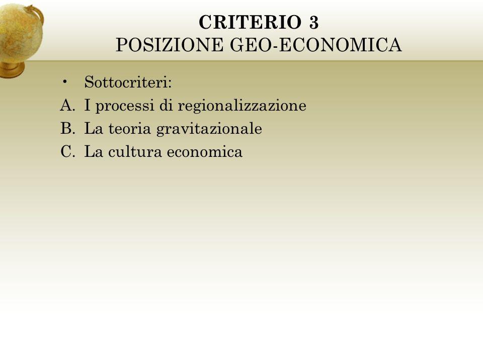 CRITERIO 3 POSIZIONE GEO-ECONOMICA Sottocriteri: A.I processi di regionalizzazione B.La teoria gravitazionale C.La cultura economica