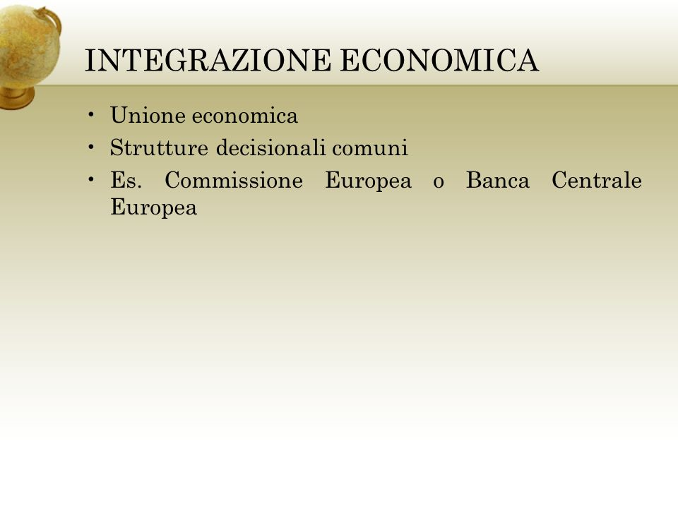 INTEGRAZIONE ECONOMICA Unione economica Strutture decisionali comuni Es. Commissione Europea o Banca Centrale Europea