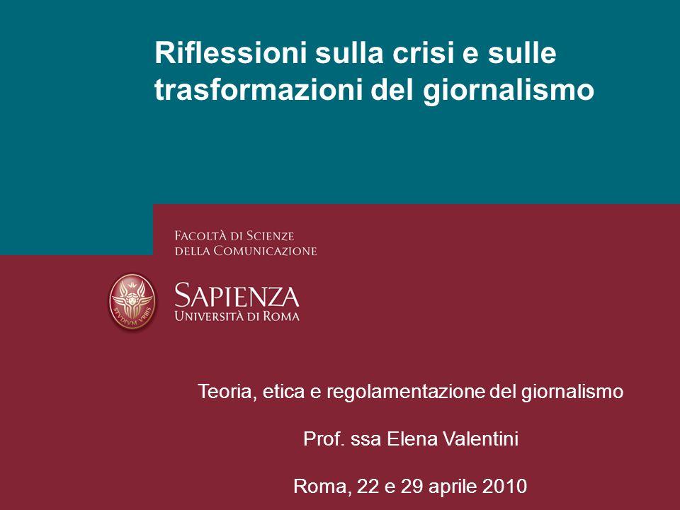 Riflessioni sulla crisi e sulle trasformazioni del giornalismo Teoria, etica e regolamentazione del giornalismo Prof. ssa Elena Valentini Roma, 22 e 2