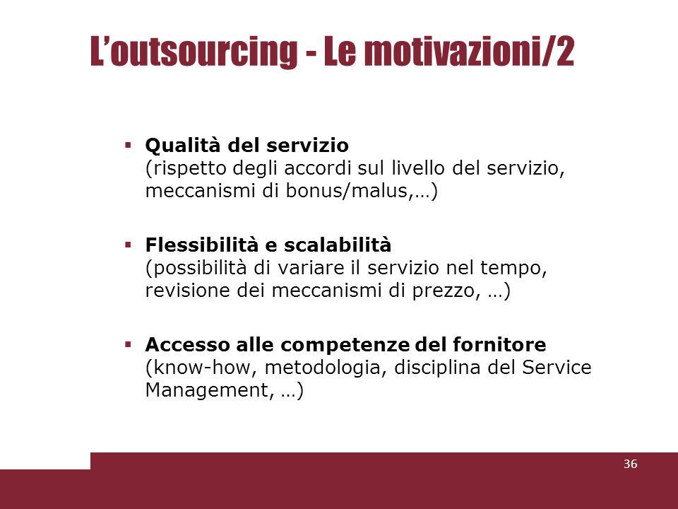 Loutsourcing - Le motivazioni/2 Qualità del servizio (rispetto degli accordi sul livello del servizio, meccanismi di bonus/malus,…) Flessibilità e sca