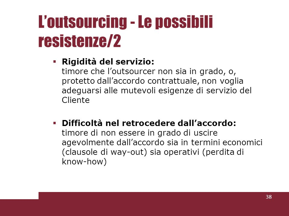 Loutsourcing - Le possibili resistenze/2 Rigidità del servizio: timore che loutsourcer non sia in grado, o, protetto dallaccordo contrattuale, non voglia adeguarsi alle mutevoli esigenze di servizio del Cliente Difficoltà nel retrocedere dallaccordo: timore di non essere in grado di uscire agevolmente dallaccordo sia in termini economici (clausole di way-out) sia operativi (perdita di know-how) 38