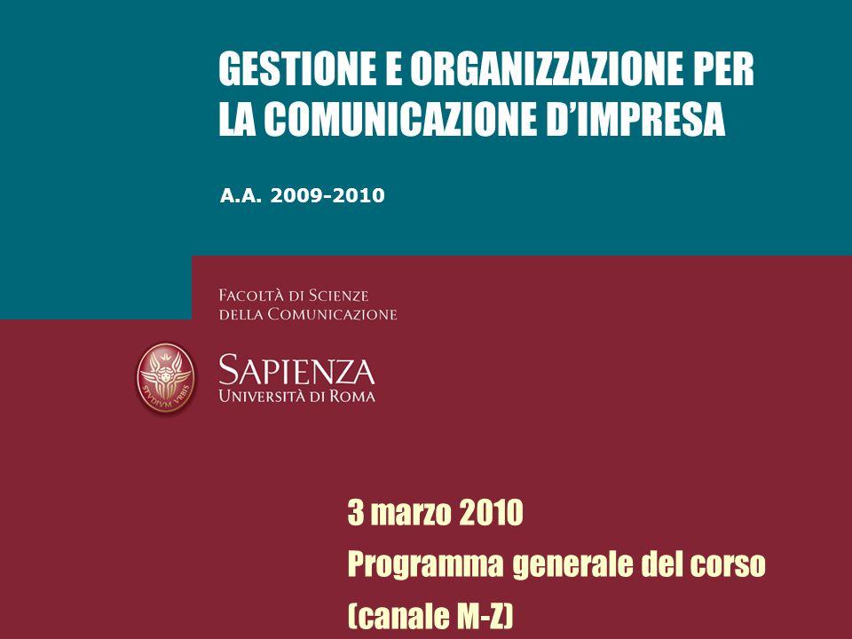 A.A. 2009-2010 GESTIONE E ORGANIZZAZIONE PER LA COMUNICAZIONE DIMPRESA 3 marzo 2010 Programma generale del corso (canale M-Z)