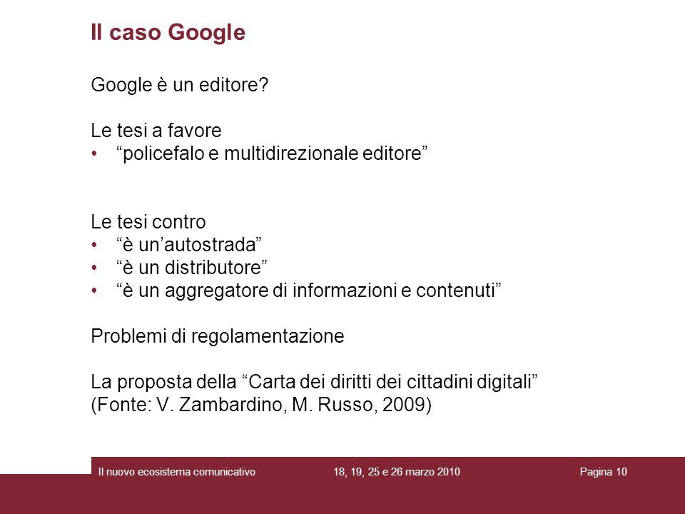 18, 19, 25 e 26 marzo 2010Il nuovo ecosistema comunicativoPagina 10 Google è un editore? Le tesi a favore policefalo e multidirezionale editore Le tes